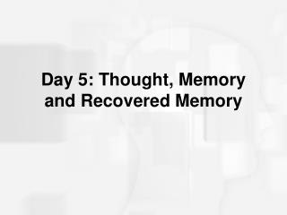 Day 5: Thought, Memory and Recovered Memory