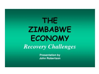 THE   ZIMBABWE  ECONOMY Recovery Challenges Presentation by John Robertson