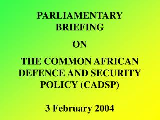 PARLIAMENTARY BRIEFING  ON THE COMMON AFRICAN DEFENCE AND SECURITY POLICY (CADSP) 3 February 2004