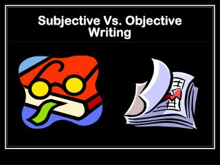Subjective Vs. Objective Writing