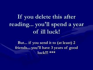 If you delete this after reading... you'll spend a year of ill luck!