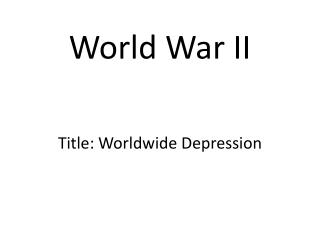 World War II Title: Worldwide Depression