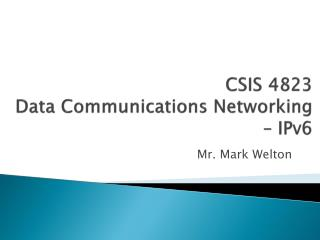 CSIS 4823 Data Communications Networking –  IPv6
