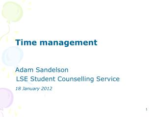 Time management 	Adam Sandelson    LSE Student Counselling Service 18 January 2012