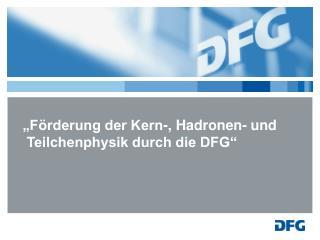 """""""Förderung der Kern-,  Hadronen - und  Teilchenphysik durch die DFG"""""""