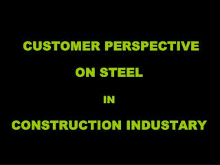 CUSTOMER PERSPECTIVE  ON STEEL  IN CONSTRUCTION INDUSTARY