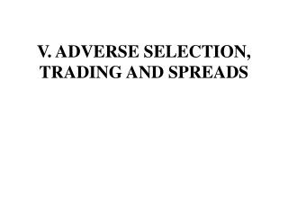 V. ADVERSE SELECTION, TRADING AND SPREADS