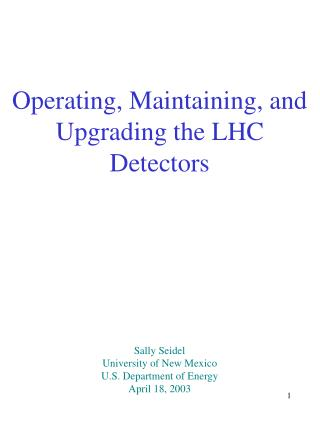 Operating, Maintaining, and Upgrading the LHC Detectors Sally Seidel University of New Mexico