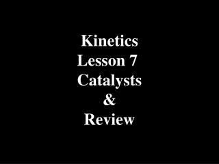 Kinetics Lesson 7  Catalysts & Review