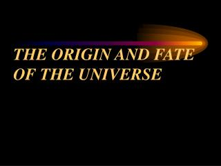 THE ORIGIN AND FATE OF THE UNIVERSE
