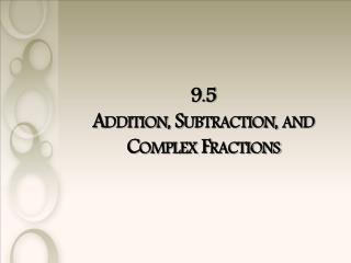 9.5  Addition, Subtraction, and Complex Fractions