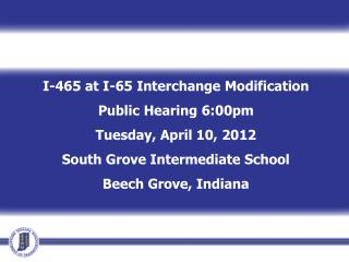I-465 at I-65 Interchange Modification Public Hearing 6:00pm Tuesday, April 10, 2012