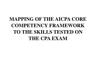 MAPPING OF THE AICPA CORE COMPETENCY FRAMEWORK TO THE SKILLS TESTED ON THE CPA EXAM