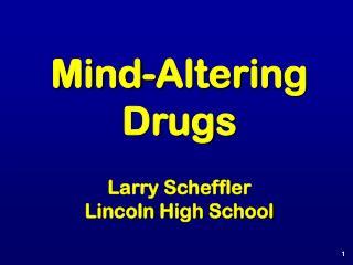 Mind-Altering Drugs Larry Scheffler Lincoln High School