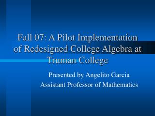 Fall 07: A Pilot Implementation of Redesigned College Algebra at Truman College