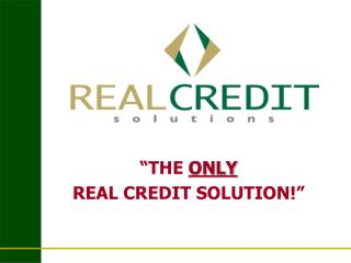 THE ONLY   REAL CREDIT SOLUTION