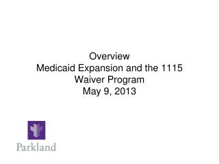 Overview Medicaid Expansion and the 1115 Waiver Program May 9, 2013