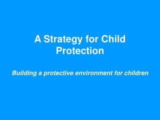 A Strategy for Child Protection  Building a protective environment for children