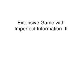 Extensive Game with Imperfect Information III