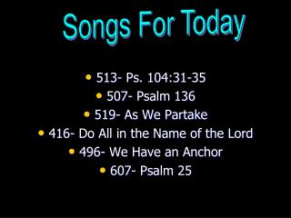 513- Ps. 104:31-35  507- Psalm 136  519- As We Partake  416- Do All in the Name of the Lord