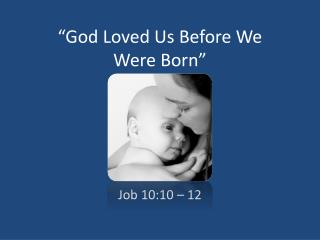 """God Loved Us Before We  Were Born"""