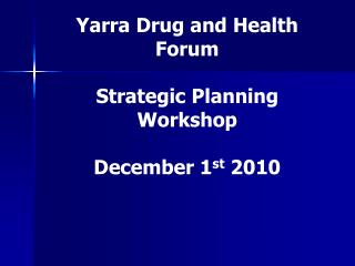 Yarra Drug and Health Forum Strategic Planning Workshop December 1 st  2010