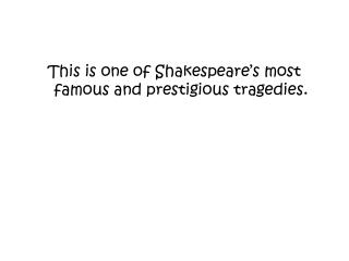This is one  of  Shakespeare's most famous  and  prestigious tragedies .