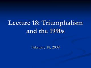 Lecture 18: Triumphalism and the 1990s