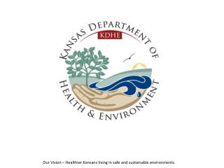 Our Vision � Healthier Kansans living in safe and sustainable environments.