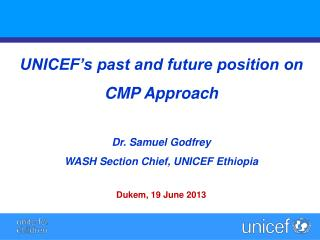 UNICEF�s past and future position on  CMP Approach Dr. Samuel Godfrey