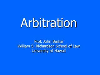 Arbitration Prof. John Barkai William S. Richardson School of Law University of Hawaii
