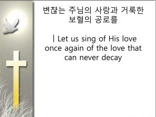 변챦는 주님의 사랑과 거룩한 보혈의 공로를  ㅣ Let us sing of His love once again of the love that can never decay