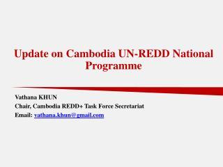 Vathana KHUN Chair, Cambodia REDD+ Task Force Secretariat Email:  vathana.khun@gmail