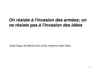 On résiste à  l'invasion des armées; on ne résiste pas à l'invasion des idées