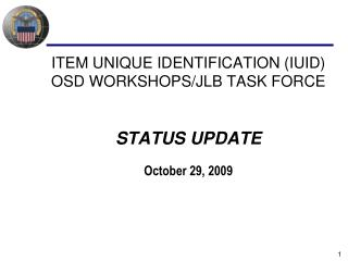ITEM UNIQUE IDENTIFICATION (IUID) OSD WORKSHOPS/JLB TASK FORCE STATUS UPDATE October 29, 2009