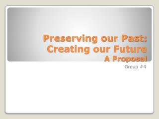 Preserving our Past: Creating our Future A Proposal