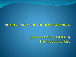 PHYSICAL SIGNS OF THE HEAD AND NECK LIDIA IONESCU (ANDRIESCU) The  IIIrd.Surgical  Unit