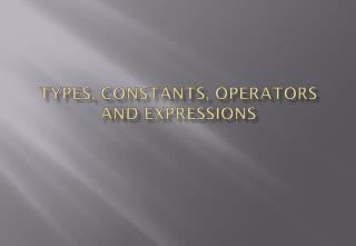 Types, Constants, Operators and  Expressions