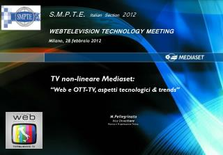 S.M.P.T.E.  Italian Section  2012 WEBTELEVISION TECHNOLOGY MEETING  Milano, 28 febbraio 2012