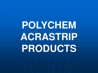 POLYCHEM ACRASTRIP PRODUCTS