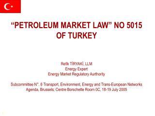 """""""PETROLEUM MARKET LAW"""" NO 5015  OF TURKEY Refik TİRYAKİ, LLM Energy Expert"""