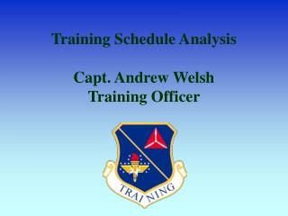 Training Schedule Analysis  Capt. Andrew Welsh Training Officer