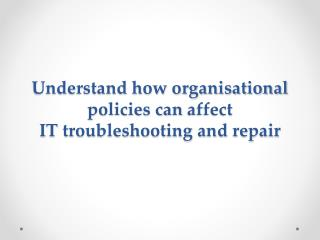 Understand how organisational policies can  affect IT troubleshooting and repair