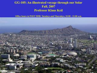 GG-105: An illustrated voyage through our Solar Fall, 2007 Professor Klaus Keil  Office hours in POST 509B: Tuesdays and