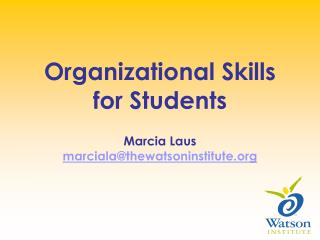 Organizational Skills for Students Marcia Laus  marciala@thewatsoninstitute