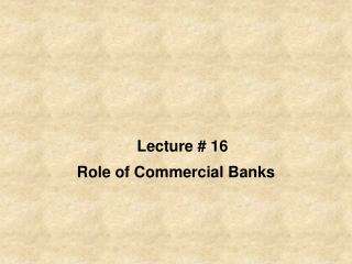 Lecture # 16 Role of Commercial Banks