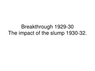 Breakthrough 1929-30 The impact of the slump 1930-32.
