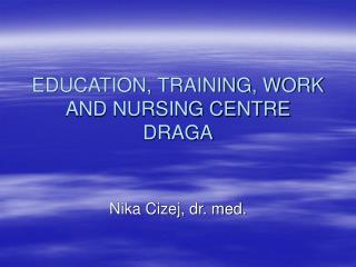 EDUCATION, TRAINING, WORK AND NURSING CENTRE DRAGA