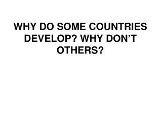 WHY DO SOME COUNTRIES DEVELOP? WHY DON'T OTHERS?