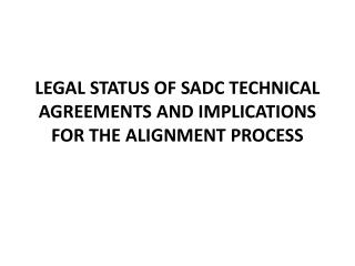 LEGAL STATUS OF SADC TECHNICAL AGREEMENTS AND IMPLICATIONS FOR THE ALIGNMENT PROCESS